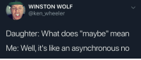 "Maybe: WINSTON WOLF  @ken_wheeler  Daughter: What does ""maybe"" mean  Me: Well, it's like an asynchronous no Maybe"