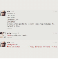 priorities: wint  dril  29 Sep  Food $200  Data $150  Rent $800  Candles $3,600  Utility $150  someone who is good at the economy please help me budget this.  my family is dying  Expand  29 Sep  craigus 12  Craig  @dril spend less on candles  Expand  wint  dril  29 Sep  craigus12 no  Reply ta Retweet Favorite  More  Hide conversation priorities