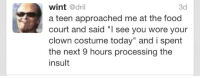 """Food Court: wint @dril  a teen approached me at the food  court and said """"l see you wore your  clown costume today"""" and i spent  the next 9 hours processing the  insult  3d"""