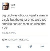 Wtf: wint  @dril  big bird was obviously just a man in  a suit. but the other ones were too  small to contain men. so what the  fuck  11/8/13, 1:27 PM  10.3K  RETWEETS  17.7K  LIKES Wtf