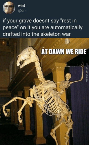 "Omg, Tumblr, and Blog: wint  @dril  if your grave doesnt say ""rest in  peace"" on it you are automatically  drafted into the skeleton war  AT DAWN WE RIDE omg-humor:Spooky wars"
