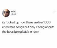 Christmas, Memes, and Songs: wint  @dril  its fucked up how there are like 1000  christmas songs but only 1 song aboutr  the boys being back in town It is kinda messed up though 🤷🏻♂️