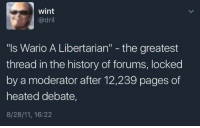 """moderator: wint  @dril  """"ls Wario A Libertarian"""" - the greatest  thread in the history of forums, locked  by a moderator after 12,239 pages of  heated debate,  8/28/11, 16:22"""