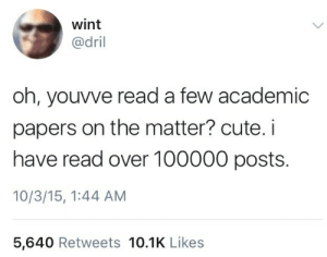 Cute, Academic, and Read: wint  @dril  oh, youvve read a few academic  papers on the matter? cute. i  have read over 100000 posts.  10/3/15, 1:44 AM  5,640 Retweets 10.1K Likes
