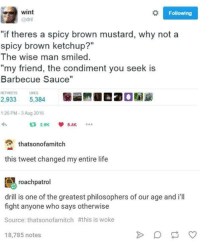 "dril: wint  Following  @dril  ""if theres a spicy brown mustard, why not a  spicy brown ketchup?""  The wise man smiled.  my friend, the condiment you seek is  Barbecue Sauce""  UKES  2.933  5,384  1:26 PM 3 Aug 2016  that son ofamitch  this tweet changed my entire life  roach patrol  drill is one of the greatest philosophers of our age and i'll  fight anyone who says otherwise  Source: thatsonofamitch #this is woke  18,785 notes"