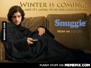 It's going to be a cold winter, better buy a Snuggie!omg-humor.tumblr.com: WINTER IS COMING,  AND IT'S GOING TO BE ONE COLD BASTARD!  Snuggie  NOW IN BLACK!  FUNNY STUFF ON MEMEPIX.COM  MEMEPIX.COM It's going to be a cold winter, better buy a Snuggie!omg-humor.tumblr.com