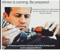 """<p><a href=""""http://memehumor.net/post/167391156140/life-hack"""" class=""""tumblr_blog"""">memehumor</a>:</p>  <blockquote><p>Life Hack</p></blockquote>: Winter is coming. Be prepared  Put liquor in a bottle of cough syrup so  you can toke shots at work without  anyone noticing  As a bonus, everyone will think you're sick, so they won't  want to interact with you. <p><a href=""""http://memehumor.net/post/167391156140/life-hack"""" class=""""tumblr_blog"""">memehumor</a>:</p>  <blockquote><p>Life Hack</p></blockquote>"""