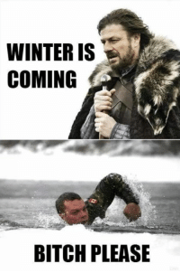 Bitch Please: WINTER IS  COMING  BITCH PLEASE