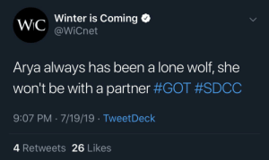 Winter, Wolf, and Arya: Winter is Coming  WIC @WiCnet  Arya always has been a lone wolf, she  won't be with a partner #GOT #SDCC  9:07 PM 7/19/19 TweetDeck  4 Retweets 26 Likes tHe pAcK sUrViVeS