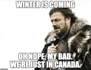 Winter is coming oh nope my bad we're just in Canada meme - Canada Memes: WINTERISCOMING  OH NOPE MY BAD  WEREJUSTINCANA  imgfip.com Winter is coming oh nope my bad we're just in Canada meme - Canada Memes