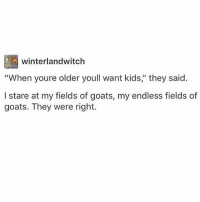 "Tumblr, Kids, and Goats: winterlandwitclh  ""When youre older youll want kids,"" they said.  I stare at my fields of goats, my endless fields of  goats. They were right. HEY"