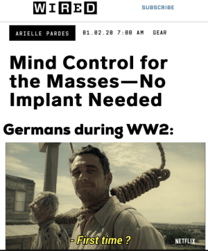 Hitler had them wired: WIRED  SUBSCRIBE  GEAR  01.02.20 7:00 AM  ARIELLE PARDES  Mind Control for  the Masses -No  Implant Needed  Germans during WW2:  FAWPANE  First time ?  NETFLIX Hitler had them wired