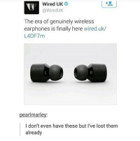 Funny, Memes, and Tumblr: Wired UK  @WiredUk  The era of genuinely wireless  earphones is finally here wired.uk/  L4DF7m  pearlmarley  I don't even have these but I've lost them  already Why is this a thing (Check link in bio!) funnyfriday funnytumblr tumblr funny tumblrtextpost funnytumblrtextpost funny haha humor hilarious