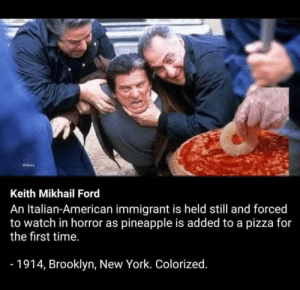 How pineapple found pizza: wiry  Keith Mikhail Ford  An Italian-American immigrant is held still and forced  to watch in horror as pineapple is added to a pizza for  the first time.  -1914, Brooklyn, New York. Colorized. How pineapple found pizza