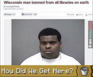 An interesting title: Wisconsin man banned from all libraries on earth  By Associated Press  CREATED MAR 15, 2013  R  Tweet 24  lecommend 568  SHARE  EMAIL  Hou Did He Get Here?  PricklyPolson.com An interesting title