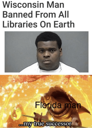 Is it possible to learn this power?: Wisconsin Man  Banned From All  Libraries On Earth  Florida man  comy true successor Is it possible to learn this power?