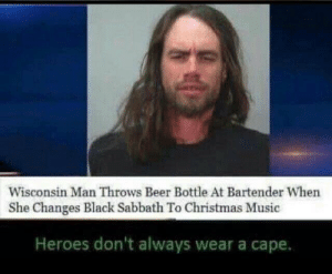 Not all heroes wear capes: Wisconsin Man Throws Beer Bottle At Bartender When  She Changes Black Sabbath To Christmas Music  Heroes don't always wear a cape. Not all heroes wear capes