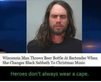 ~Ash~: Wisconsin Man Throws Beer Bottle At Bartender When  She Changes Black Sabbath To Christmas Music  Heroes don't always wear a cape. ~Ash~
