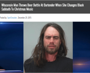 beer bottle: Wisconsin Man Throws Beer Bottle At Bartender When She Changes Black  Sabbath To Christmas Music  Posted by: SportSmasher, December 29,2015