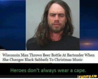 The hero we need, but not the one we deserve. Fucking legend. - The Violator: Wisconsin Man Throws Beer Bottle At Bartender When  She Changes Black Sabbath To Christmas Music  Heroes don't always wear a cape.  ifunny.CO The hero we need, but not the one we deserve. Fucking legend. - The Violator