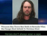 The hero we need but we don't deserve: Wisconsin Man Throws Beer Bottle At Bartender When  She Changes Black Sabbath To Christmas Music  Heroes don't always wear a cape. The hero we need but we don't deserve