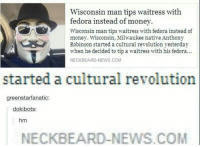 Fucking neckbeard news - - - - meme memes dankmeme dankmemes kek: Wisconsin man tips waitress with  fedora instead of money.  Wisconsin man tips waitress with fedora instead of  money. Wisconsin, Milwaukee native Anthony  Robinson started a cultural revolution yesterday  when he decided to tip a waitress with his fedora  NECK BEARD NEW  S.COM  started a cultural revolution  greenstarfanatic:  dokibots:  hm  NECK BEARD-NEWS COM Fucking neckbeard news - - - - meme memes dankmeme dankmemes kek