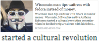 """Fedora, Money, and News: Wisconsin man tips waitress with  fedora instead of money.  Wisconsin man tips waitress with fedora instead of  money. Wisconsin, Milwaukee native Anthony  IS)  Robinson started a cultural revolution yesterday  when he decided to tip a waitress with his fedora...  NECKBEARD-NEWS.COM   started a cultural revolution <p><a class=""""tumblr_blog"""" href=""""http://greenstarfanatic.tumblr.com/post/92437719173/dokibots-hm"""" target=""""_blank"""">greenstarfanatic</a>:</p> <blockquote> <p><a class=""""tumblr_blog"""" href=""""http://dokibots.tumblr.com/post/92239489438/hm"""" target=""""_blank"""">dokibots</a>:</p> <blockquote> <p>hm</p> </blockquote> <p><img alt="""""""" src=""""http://i1256.photobucket.com/albums/ii495/Greenstarfanatic/Avatars/ScreenShot2014-07-21at84035AM_zps3f8e09e3.png""""/></p> </blockquote>"""