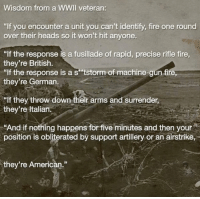 """https://t.co/gDQ9xVEd62: Wisdom from a WWIl veteran:  """"If you encounter a unit you can't identify, fire one round  over their heads so it won't hit anyone  """"If the response is a fusillade of rapid, precise rifle fire  they're British.  """"lf the response is a s tstorm of machine-gun fire  they're German.  lf they throw down their arms and surrender,  they're ltalian.  """"And if nothing happens for five minutes and then your  position is obliterated bý support artillery or an airstrike,  they're American."""" https://t.co/gDQ9xVEd62"""