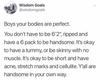 "male body positivity :) via /r/wholesomememes http://bit.ly/2VmIUOH: Wisdom Goals  @wisdomgoals  Boys your bodies are perfect.  You don't have to be 6'2"" ripped and  have a 6 pack to be handsome. It's okay  to have a tummy, or be skinny with no  muscle. It's okay to be short and have  acne, stretch marks and cellulite. Y'all are  handsome in your own way. male body positivity :) via /r/wholesomememes http://bit.ly/2VmIUOH"