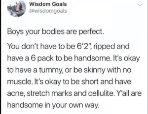 "Don't you ever forget this: Wisdom Goals  @wisdomgoals  Boys your bodies are perfect.  You don't have to be 6'2"", ripped and  have a 6 pack to be handsome. It's okay  to have a tummy, or be skinny with no  muscle. It's okay to be short and have  acne, stretch marks and cellulite. Y'all are  handsome in your own way. Don't you ever forget this"