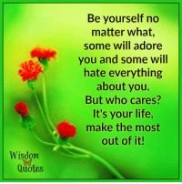 www.WisdomQuotes4u.com: Wisdom  Quotes  Be yourself no  matter what,  some will adore  you and some will  hate everything  about you.  But who cares?  It's your life,  make the most  out of it! www.WisdomQuotes4u.com