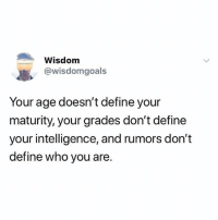 Instagram, Define, and Girl Memes: Wisdom  @wisdomgoals  Your age doesn't define your  maturity, your grades don't define  your intelligence, and rumors don't  define who you are. @wisdomgoals is my favorite account on instagram 😍🙏 @wisdomgoals