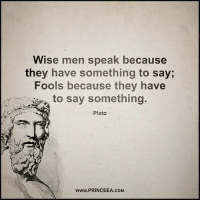 Memes, Plato, and 🤖: Wise men speak because  they have something to say;  Fools because they have  to say something.  Plato  www.PRINCEEA COM Listen more than you speak, you learn more that way. Motivation Inspire Positive Greatness PrinceEa Gratefulness Liveinthemoment