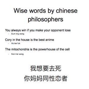 translate the characters yourself: Wise words by chinese  philosophers  You always win if you make your opponent lose  - Sum ting wong  Cory in the house is the best anime  - Ho lee fuk  The mitochondria is the powerhouse of the cell  Suk mai wang  我想要去死  你妈妈同性恋者 translate the characters yourself