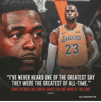 """LeBron made history with his words, so there's a debate.: wish  AKERS  23  """"I'VE NEVER HEARD ONE OF THE GREATEST SAY  THEY WERE THE GREATEST OF ALL-TIME.""""  CHRIS WEBBER ON LEBRON JAMES CALLING HIMSELF THE GOAT LeBron made history with his words, so there's a debate."""