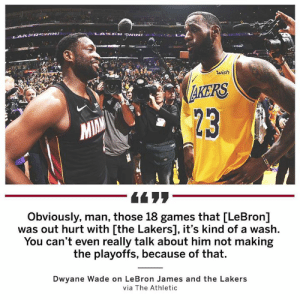 Dwyane Wade, Los Angeles Lakers, and LeBron James: wish  AKERS  MIN  23  Obviously, man, those 18 games that [LeBron]  was out hurt with [the Lakers], it's kind of a wash.  You can't even really talk about him not making  the playoffs, because of that.  Dwyane Wade on LeBron James and the Lakers  via The Athletic Dwyane Wade believes LeBron James's injury was the difference for the Los Angeles Lakers.