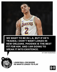 Best, New Orleans, and Phoenix: wish  AKERS  WE WANT TO BE IN L.A. BUT IF HE'S  TRADED, I DON'T WANT LONZO IN  NEW ORLEANS. PHOENIX IS THE BEST  FIT FOR HIM. AND I AM GOING TO  SPEAK IT INTO EXISTENCE.  H/T OHM YOUNGMISUK  LAVAR BALL ON WHERE  HE WANTS LONZO TO PLAY  B R He's back 🙃