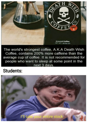 3 Days: WISH  CORATH  COFFEE  CO  Ground Coffee  NET WT 1 LB n6 0z)  The world's strongest coffee, A.K.A Death Wish  Coffee, contains 200 % more caffeine than the  average cup of coffee. It is not recommended for  people who want to sleep at some point in the  next 3 days.  Students:  I'll take your entire stock