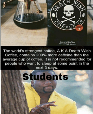 .: WISH  DEAT  COFFEE  CO  Ground Coffee  NET WT 1 LB (ne oz  The world's strongest coffee, A.K.A Death Wish  Coffee, contains 200 % more caffeine than the  average cup of coffee. It is not recommended for  people who want to sleep at some point in the  next 3 days.  Students .
