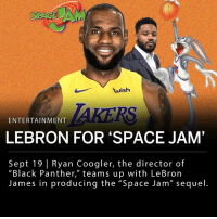 "Basketball, LeBron James, and Looney Tunes: wish  ENTERTAINMENT  LEBRON FOR 'SPACE JAM'  Sept 19 Ryan Coogler, the director of  ""Black Panther,"" teams up with LeBron  James in producing the ""Space Jam"" sequel Ryan Coogler, who directed the record-breaking ""Black Panther"" movie, is teaming up with LeBron James to produce the ""Space Jam"" sequel. The sequel follows the 1996 ""Space Jam"" starring Michael Jordan. ___ James' production company shared the first photo of the new project today, which shows a caricature of a basketball locker room with the basketball star's name above a locker. The film is said to tentatively start in 2019 during the NBA off-season. ___ This will be LeBron James' first starring role as an actor after the NBA player had success as a supporting character in the 2015 movie ""Trainwreck."" ___ James said in a statement: - ""The Space Jam collaboration is so much more than just me and the Looney Tunes getting together and doing this movie... I'd just love for kids to understand how empowered they can feel and how empowered they can be if they don't just give up on their dreams."""