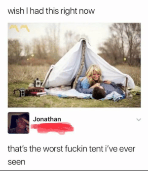 Gotta have headroom: wish I had this right now  Jonathan  that's the worst fuckin tent i've ever  seen Gotta have headroom