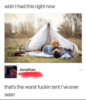 Raise your tent standards via /r/memes https://ift.tt/2JX40iR: wish I had this right now  MM  Jonathan  that's the worst fuckin tent i've ever  seen Raise your tent standards via /r/memes https://ift.tt/2JX40iR