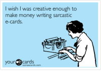 Sarcastic Meme: wish I was creative enough to  make money writing sarcastic  e-cards  your  Cards