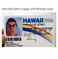 Birthday, Funny, and Date: Wish McLOVIN a happy 37th Birthday today  DRIVER  LICENSE  NUMBER 01-47-87441  в 06-03-1981 HR 06/03/2008  5-10 150 BRO BROM  ISSUE DATE CLASS RESTR ENDORSE  06/18/1998 3  WT HAIR EYESSEX CTY  0  McLOVIN  892 MOMONA ST  HONOLULU, HI 96820 Look @gingerbread19800 you and McLOVIN share the same birthday😂🙌🏻