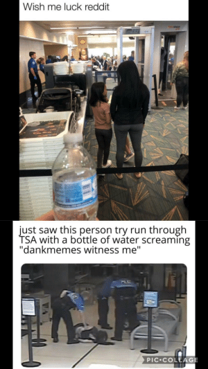"Reddit, Run, and Saw: Wish me luck reddit  ATD  just saw this person try run through  TSA with a bottle of wáter screaming  ""dankmemes witness me""  PIC COLLAGE Me irl"