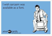 Someecards: wish sarcasm was  available as a font.  your e cards  someecards,com