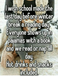 hot drink: wish School made the  ast day before winter  break a reading day  Everyone shows up in  pajamas with a book  and We read or nap all  Hot drinks and snacks  Include