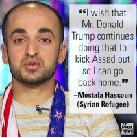 A Syrian refugee who settled in Maryland praised President Trump for ordering the bombing of a Syrian airfield after the country's president purportedly authorized an attack on his own people.: wish that  Mr. Donald  Trump continues  doing that to  kick Assad out  so can go  back home  33  Mostafa Hassoun  (Syrian Refugee)  FOX  NEWS A Syrian refugee who settled in Maryland praised President Trump for ordering the bombing of a Syrian airfield after the country's president purportedly authorized an attack on his own people.