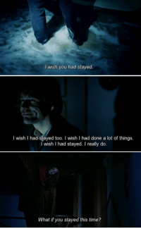 Time, Eternal Sunshine of the Spotless Mind, and Mind: wish you had stayed.  wish I had stayed too. I wish I had done a lot of things.  wish had stayed. I really do.  What if you stayed this time? Eternal Sunshine of the Spotless Mind