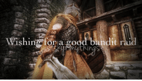 Memes, Drunken, and Drunkenness: Wishin f,agood,bandit raid  IShing, for a good bandit ral  d I mostly deal with petty thievery and drunken brawls.   ~Nocturnal